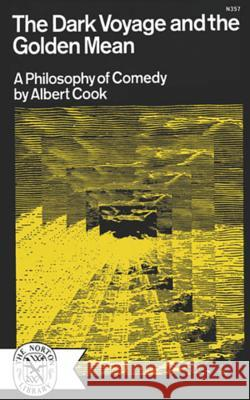 The Dark Voyage and the Golden Mean: A Philosophy of Comedy Albert Cook 9780393003574