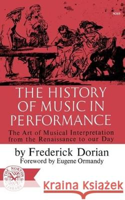 The History of Music in Performance: The Art of Musical Interpretation from the Renaissance to Our Day Dorian                                   Frederick Dorian Eugene Ormandy 9780393003697