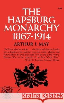 The Hapsburg Monarchy, 1867-1914 Arthur J. May 9780393004601