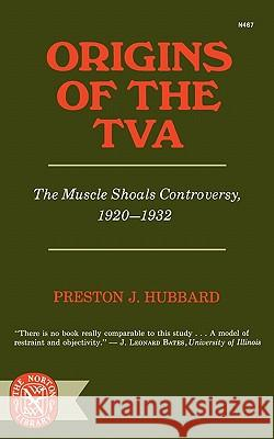 Origins of the TVA: The Muscle Shoals Controversy, 1920-1932 Preston J. Hubbard 9780393004670