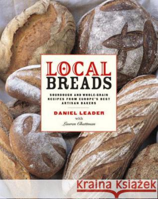 Local Breads: Sourdough and Whole-Grain Recipes from Europe's Best Artisan Bakers Daniel Leader Alan Witschonke Jonathan Lovekin 9780393050554