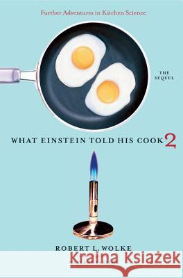 What Einstein Told His Cook 2: The Sequel: Further Adventures in Kitchen Science Robert L. Wolke 9780393058697