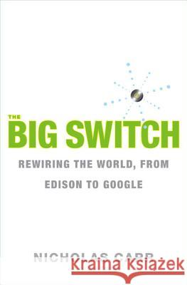The Big Switch : Rewiring the World, from Edison to Google Nicholas Carr 9780393062281
