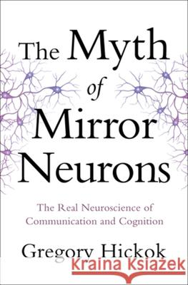 The Myth of Mirror Neurons: The Real Neuroscience of Communication and Cognition Gregory Hickok 9780393089615