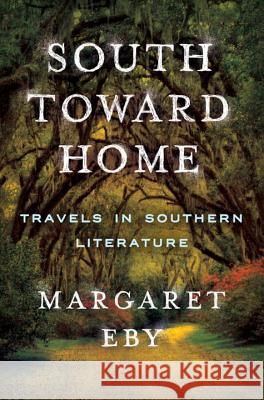 South Toward Home: Travels in Southern Literature Margaret Eby 9780393241112