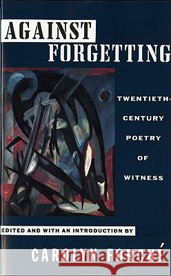 Against Forgetting: Twentieth-Century Poetry of Witness Carolyn Forche 9780393309768 W. W. Norton & Company