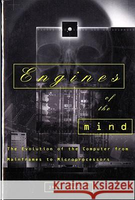 Engines of the Mind : The Evolution of the Computer from Mainframes to Microprocessors Joel N. Shurkin 9780393314717
