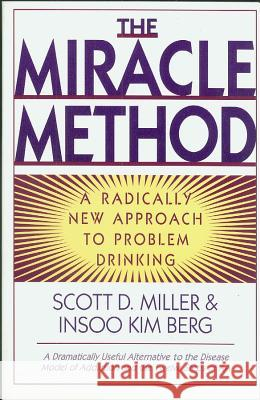 The Miracle Method : A Radically New Approach to Problem Drinking Scott Miller Insoo Kim Berg 9780393315332