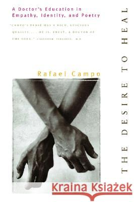 Desire to Heal: A Doctor's Education in Empathy, Identity, & Poetry Rafael Campo 9780393317718