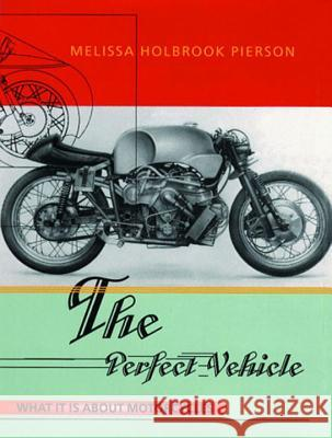 The Perfect Vehicle: What It Is about Motorcycles Melissa Holbrook Pierson 9780393318098