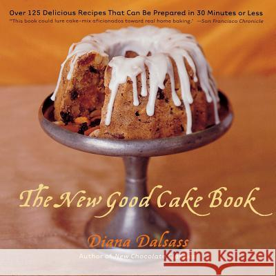 The New Good Cake Book: Over 125 Delicious Recipes That Can Be Prepared in 30 Minutes or Less Diana Dalsass 9780393318821