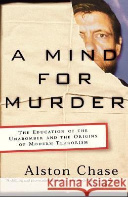 A Mind for Murder: The Education of the Unabomber and the Origins of Modern Terrorism Alston Chase 9780393325560