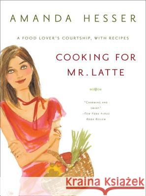 Cooking for Mr. Latte: A Food Lover's Courtship, with Recipes Amanda Hesser Izak 9780393325591
