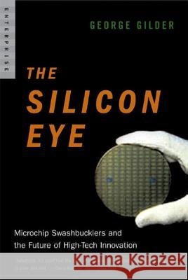 Silicon Eye: Microchip Swashbucklers and the Future of High-Tech Innovation George F. Gilder 9780393328417