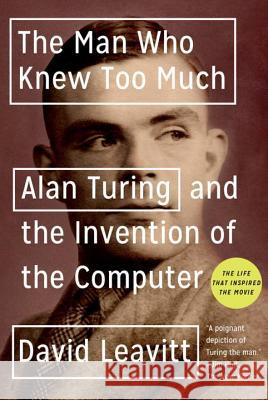 The Man Who Knew Too Much: Alan Turing and the Invention of the Computer David Leavitt 9780393329094