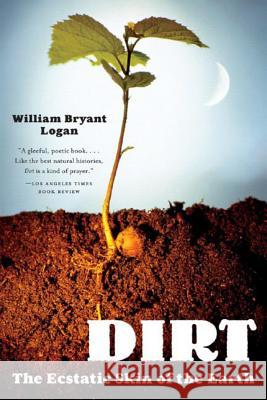 Dirt: The Ecstatic Skin of the Earth William Bryant Logan 9780393329476