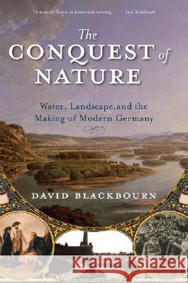 The Conquest of Nature: Water, Landscape, and the Making of Modern Germany David Blackbourn 9780393329995