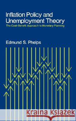 Inflation Policy and Unemployment Theory: The Cost-Benefit Approach to Monetary Planning Edmund S. Phelps 9780393330571