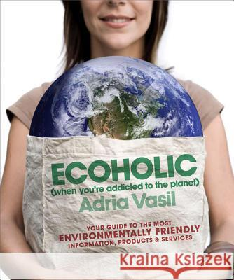 Ecoholic: Your Guide to the Most Environmentally Friendly Information, Products, and Services Adria Vasil 9780393334289
