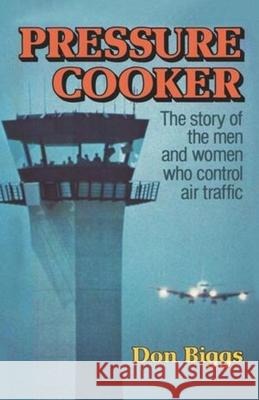 Pressure Cooker : The Story of the Men and Women Who Control Air Traffic Don Biggs 9780393334562