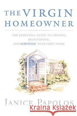 The Virgin Homeowner: The Essential Guide to Owning, Maintaining, and Surviving Your First Home Janice Papolos 9780393334968
