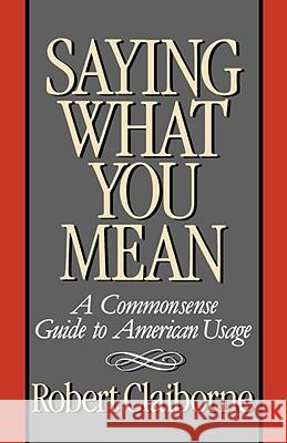 Saying What You Mean: A Commonsense Guide to American Usage Robert Claiborne 9780393335842