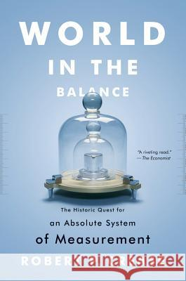 World in the Balance : The Historic Quest for an Absolute System of Measurement Robert P Crease 9780393343540