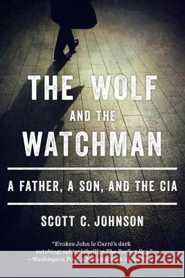 The Wolf and the Watchman: A Father, a Son, and the CIA Johnson, Scott C 9780393349436