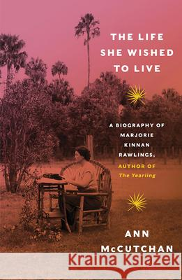 The Life She Wished to Live: A Biography of Marjorie Kinnan Rawlings, Author of the Yearling Ann McCutchan 9780393353495