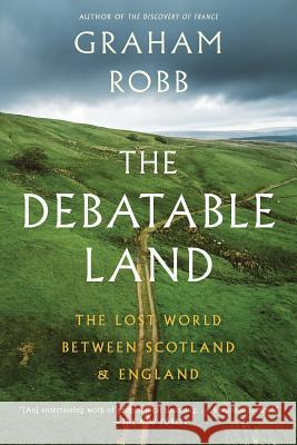 The Debatable Land: The Lost World Between Scotland and England Graham Robb 9780393357059