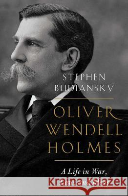 Oliver Wendell Holmes: A Life in War, Law, and Ideas Stephen Budiansky 9780393634723