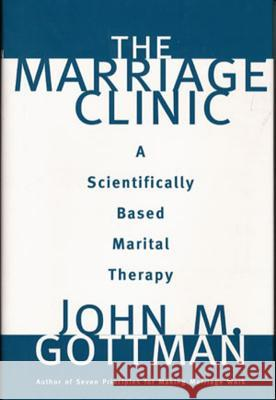 The Marriage Clinic: A Scientifically Based Marital Therapy John M. Gottman 9780393702828