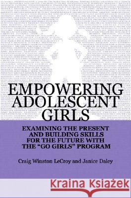 Empowering Adolescent Girls: Examining the Present and Building Skills for the Future with the Go Grrrls Program Craig Winston LeCroy Janice Daley 9780393703474