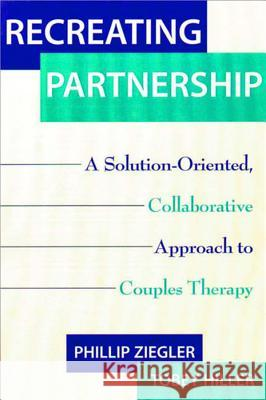 Recreating Partnership: A Solution-Oriented, Collaborative Approach to Couples Therapy Phillip Ziegler Tobey Hiller 9780393703498