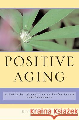 Positive Aging: A Guide for Mental Health Professionals and Consumers Robert D. Hill 9780393704532
