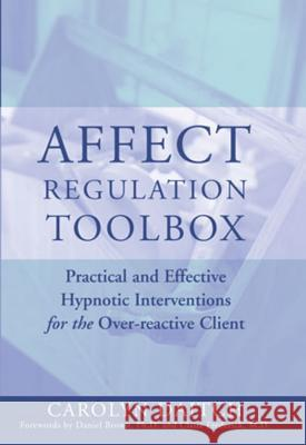 Affect Regulation Toolbox: Practical and Effective Hypnotic Interventions for the Over-Reactive Client Carolyn Daitch Daniel Brown Claire Frederick 9780393704952