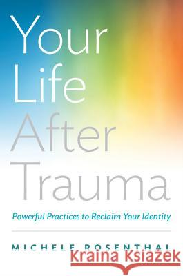 Your Life After Trauma: Powerful Practices to Reclaim Your Identity Rosenthal, Michele 9780393709001