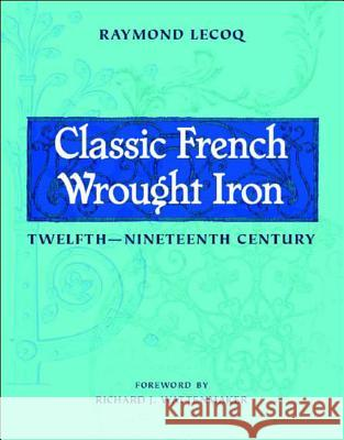 Classic French Wrought Iron: Twelfth-Nineteenth Century Raymond Lecoq Richard J. Wattenmaker 9780393731576