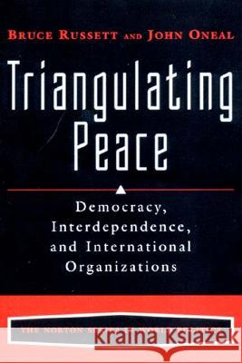 Triangulating Peace : Democracy, Interdependence, and International Organizations Bruce M. Russett John R. Oneal 9780393976847