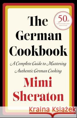 The German Cookbook: A Complete Guide to Mastering Authentic German Cooking Mimi Sheraton 9780394401386