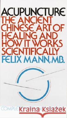 Acupuncture: The Ancient Chinese Art of Healing and How It Works Scientifically Felix Mann 9780394717272