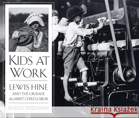 Kids at Work: Lewis Hine and the Crusade Against Child Labor Russell Freedman Lewis Wickes Hine 9780395797266