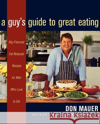 A Guy's Guide to Great Eating: Big-Flavored, Fat-Reduced Recipes for Men Who Love to Eat Don Mauer 9780395915363