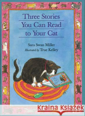 Three Stories You Can Read to Your Cat Sara Swan Miller True Kelley 9780395957523
