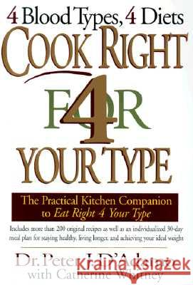 Cook Right 4 Your Type: The Practical Kitchen Companion to Eat Right 4 Your Type Peter J. D'Adamo Catherine Whitney 9780399144370