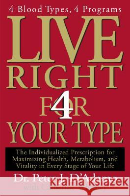 Live Right 4 Your Type: The Individualized Prescription for Maximizing Health, Metabolism, and Vitality in Every Stage of Your Life Peter J. D'Adamo Catherine Whitney 9780399146732