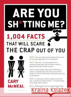 Are You Sh*tting Me? : 1004 Facts That Will Scare The Crap Out of You Cary McNeal 9780399168192