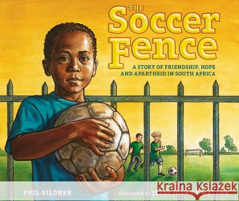The Soccer Fence: A Story of Friendship, Hope, and Apartheid in South Africa Phil Bildner Jesse Joshua Watson 9780399247903