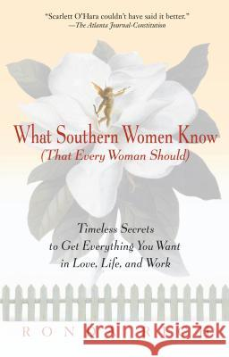 What Southern Women Know (That Every Woman Should): Timeless Secrets to Get Everything You Want in Love, Life, and Work Ronda Rich 9780399526275
