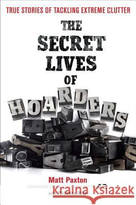 The Secret Lives of Hoarders: True Stories of Tackling Extreme Clutter Matt Paxton Phaedra Hise 9780399536656